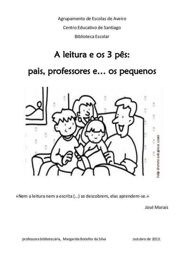 Agrupamento de Escolas de Aveiro Centro Educativo de Santiago Biblioteca Escolar  A leitura e os 3 pês: pais, professores ...