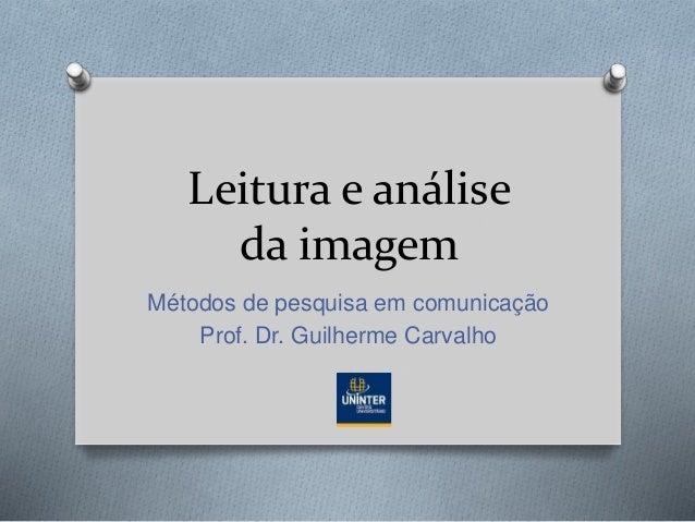 Leitura e análise da imagem Métodos de pesquisa em comunicação Prof. Dr. Guilherme Carvalho