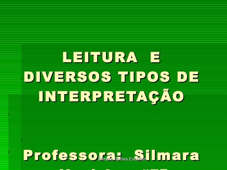 """LEITURA  E DIVERSOS TIPOS DE INTERPRETAÇÃO Professora:  Silmara 4ª série – """"F"""" Silmara Robles Escorsin"""