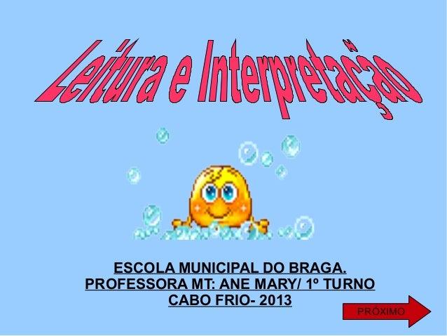 ESCOLA MUNICIPAL DO BRAGA. PROFESSORA MT: ANE MARY/ 1º TURNO CABO FRIO- 2013  PRÓXIMO