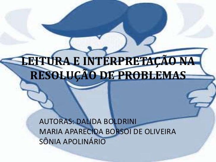 LEITURA E INTERPRETAÇÃO NA RESOLUÇÃO DE PROBLEMAS  AUTORAS: DALIDA BOLDRINI  MARIA APARECIDA BORSOI DE OLIVEIRA  SÔNIA APO...