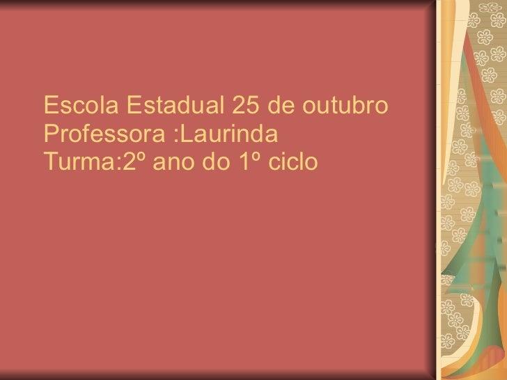 Escola Estadual 25 de outubro Professora :Laurinda Turma:2º ano do 1º ciclo