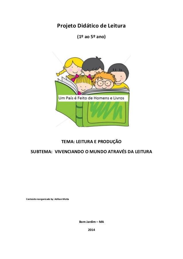 Projeto Didático de Leitura (1º ao 5º ano) TEMA: LEITURA E PRODUÇÃO SUBTEMA: VIVENCIANDO O MUNDO ATRAVÉS DA LEITURA Conteú...