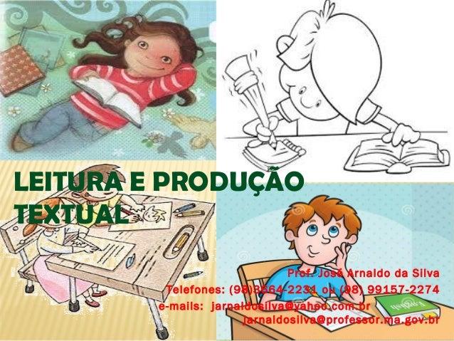 LEITURA E PRODUÇÃO TEXTUAL Prof. José Arnaldo da Silva Telefones: (98)3664-2231 ou (98) 99157-2274 e-mails: jarnaldosilva@...
