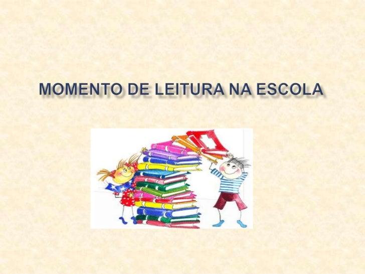 Momento de Leitura na Escola é um projeto que   visa estimular as crianças a estarem lendo e   desenvolvendo suas capacida...