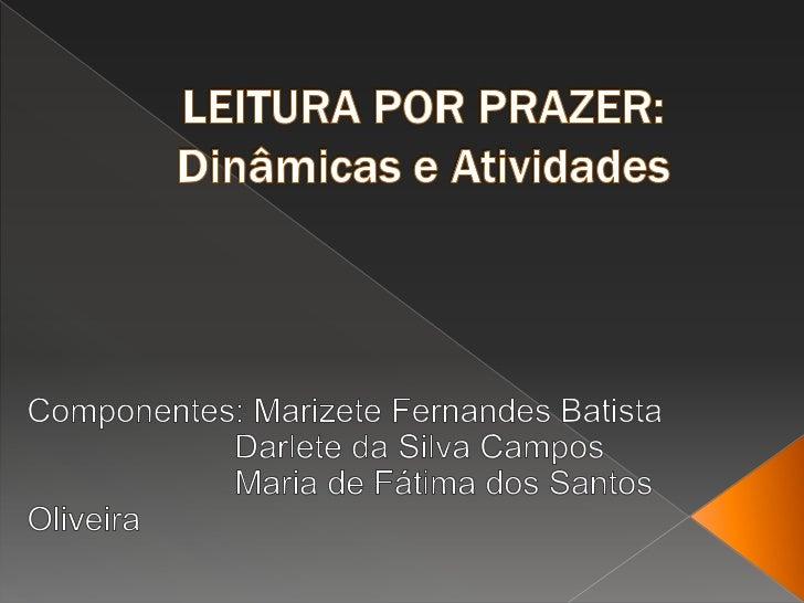 LEITURA POR PRAZER:Dinâmicas e Atividades<br />Componentes: Marizete Fernandes Batista<br />     Darlete da Silva Campos...