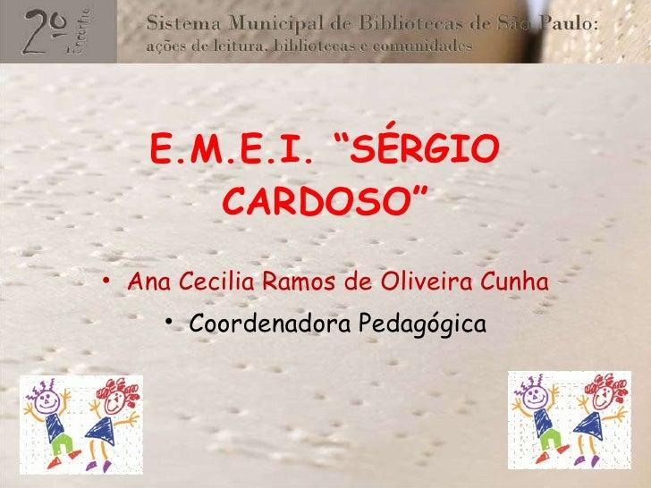 "E.M.E.I. ""SÉRGIO CARDOSO"" <ul><li>Ana Cecilia Ramos de Oliveira Cunha </li></ul><ul><li>Coordenadora Pedagógica </li></ul>"