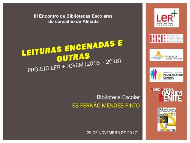 Biblioteca Escolar ES FERNÃO MENDES PINTO LEITURAS ENCENADAS E OUTRAS PROJETO LER + JOVEM (2016 – 2018) III Encontro de Bi...