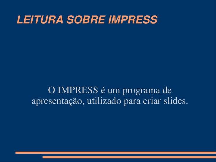 LEITURA SOBRE IMPRESS<br />O IMPRESS é um programa de apresentação, utilizado para criar slides.<br />