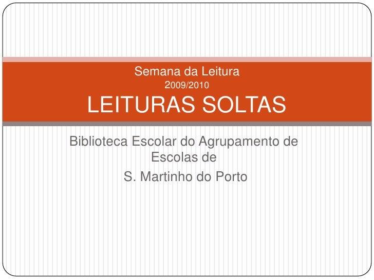 Biblioteca Escolar do Agrupamento de Escolas de<br /> S. Martinho do Porto<br />Semana da Leitura2009/2010LEITURAS SOLTAS<...