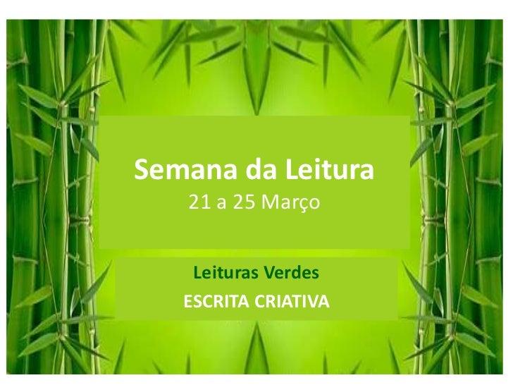 Semana da Leitura21 a 25 Março<br />Leituras Verdes<br />ESCRITA CRIATIVA<br />
