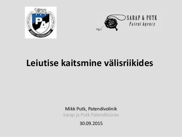 Mikk Putk, Patendivolinik Sarap ja Putk Patendibüroo 30.09.2015 Leiutise kaitsmine välisriikides