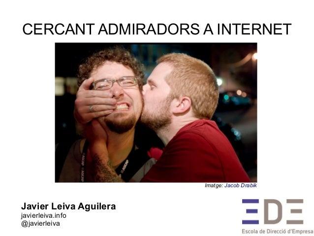 CERCANT ADMIRADORS A INTERNETJavier Leiva Aguilerajavierleiva.info@javierleivaImatge: Jacob Drabik