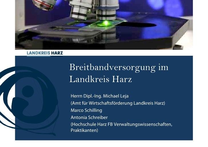Breitbandversorgung im Landkreis Harz Herrn Dipl.-Ing. Michael Leja (Amt für Wirtschaftsförderung Landkreis Harz) Marco Sc...