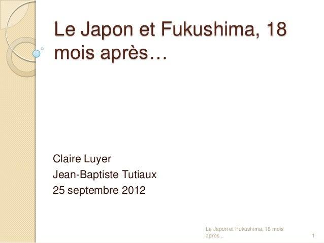 Le Japon et Fukushima, 18mois après…Claire LuyerJean-Baptiste Tutiaux25 septembre 2012                        Le Japon et ...