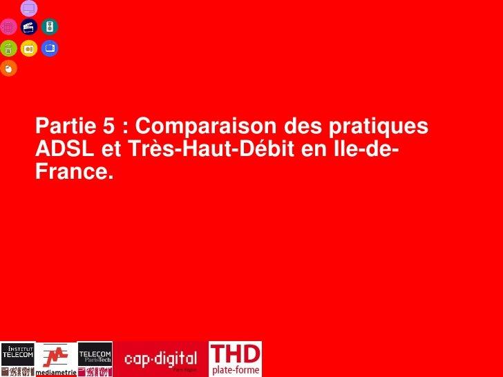 Partie 5 : Comparaison des pratiquesADSL et Très-Haut-Débit en Ile-de-France.                   35