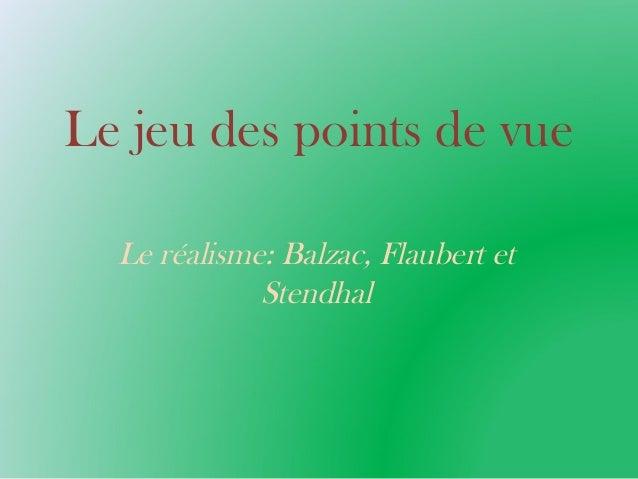 Le jeu des points de vue Le réalisme: Balzac, Flaubert et Stendhal
