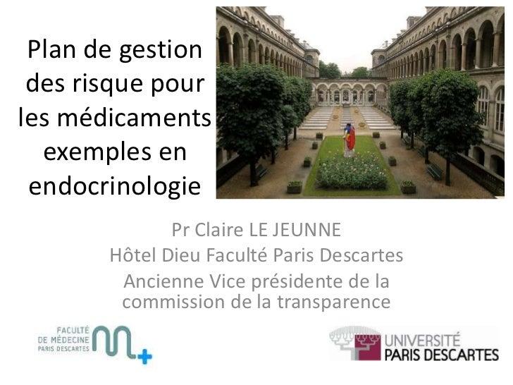 Plan de gestion des risque pour les médicaments  exemples en endocrinologie<br />Pr Claire LE JEUNNE<br />Hôtel Dieu Facul...