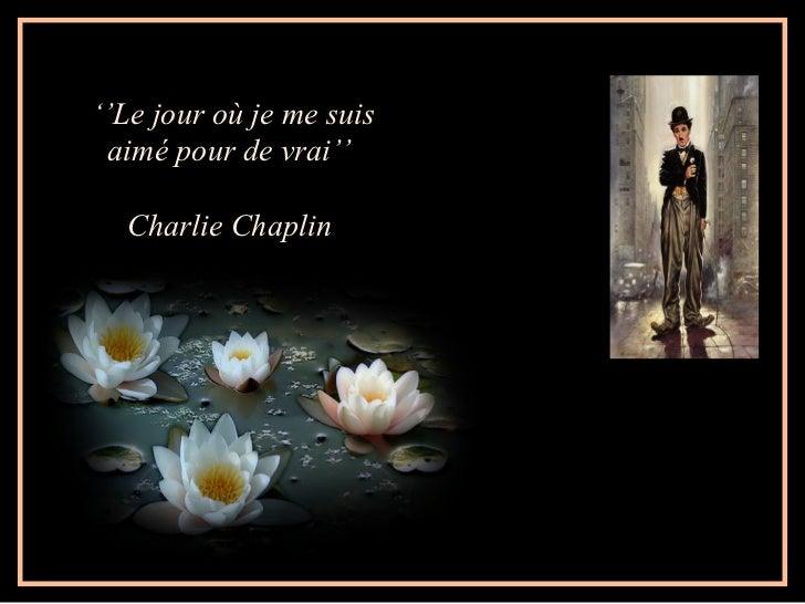 ''Le jour où je me suis aimé pour de vrai''  Charlie Chaplin