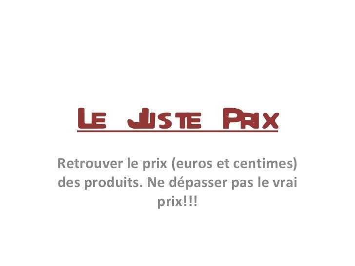 Le Juste Prix Retrouver le prix (euros et centimes) des produits. Ne dépasser pas le vrai prix!!!