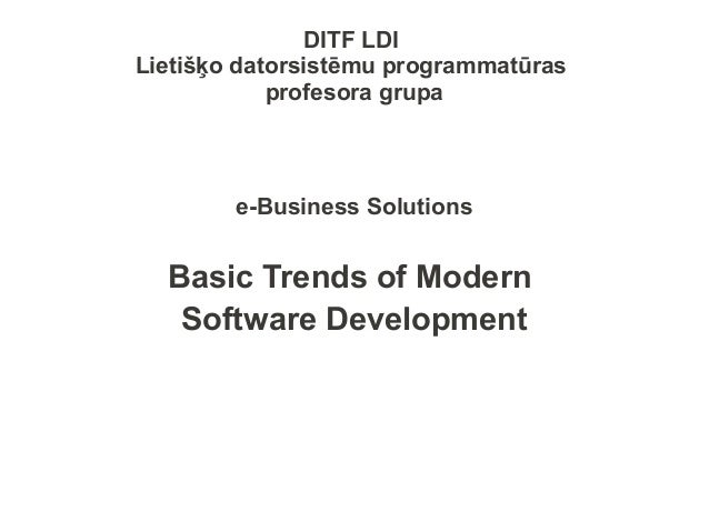 DITF LDILietišķo datorsistēmu programmatūrasprofesora grupae-Business SolutionsBasic Trends of ModernSoftware Development