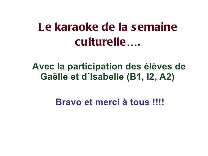 Le karaoke de la semaine culturelle…. <ul><li>Avec la participation des élèves de Gaëlle et d´Isabelle (B1, I2, A2) </li><...