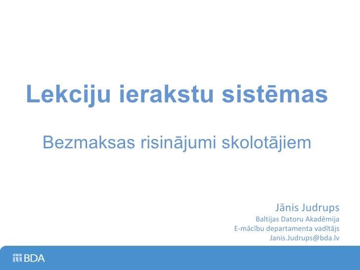 Lekciju ierakstu sistēmas Bezmaksas risinājumi skolotājiem Jānis Judrups Baltijas Datoru Akadēmija E-mācību departamenta v...