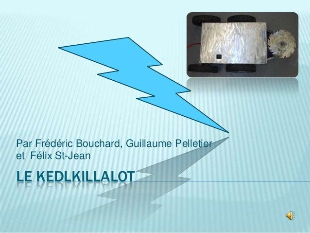 Par Frédéric Bouchard, Guillaume Pelletier et Félix St-Jean  LE KEDLKILLALOT
