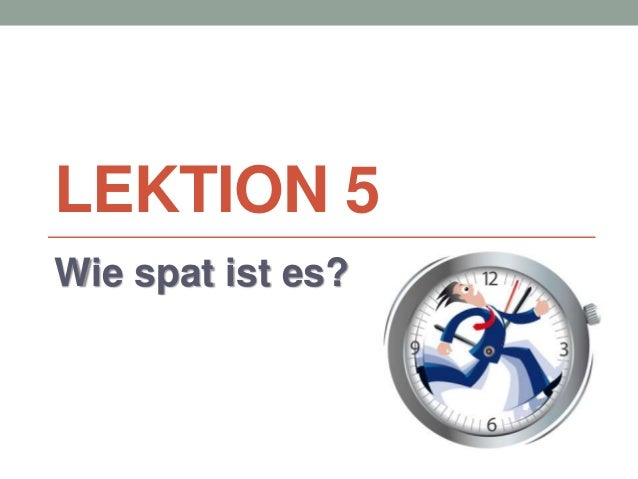 LEKTION 5  Wie spat ist es?