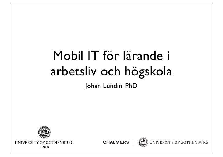Mobil IT för lärande i arbetsliv och högskola       Johan Lundin, PhD