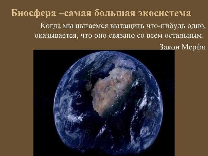 Биосфера –самая большая экосистема     Когда мы пытаемся вытащить что-нибудь одно,    оказывается, что оно связано со всем...