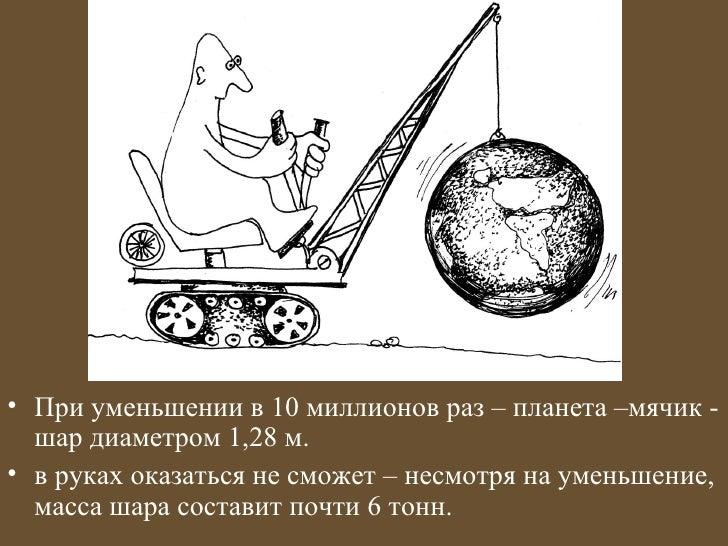 • При уменьшении в 10 миллионов раз – планета –мячик -  шар диаметром 1,28 м.• в руках оказаться не сможет – несмотря на у...