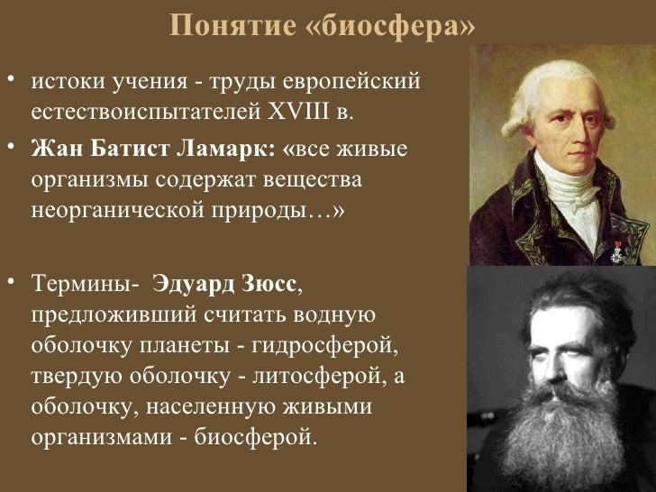 Понятие «биосфера»• истоки учения - труды европейский  естествоиспытателей ХVIII в.• Жан Батист Ламарк: «все живые  органи...
