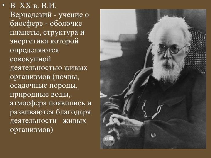 • В ХХ в. В.И.  Вернадский - учение о  биосфере - оболочке  планеты, структура и  энергетика которой  определяются  совоку...