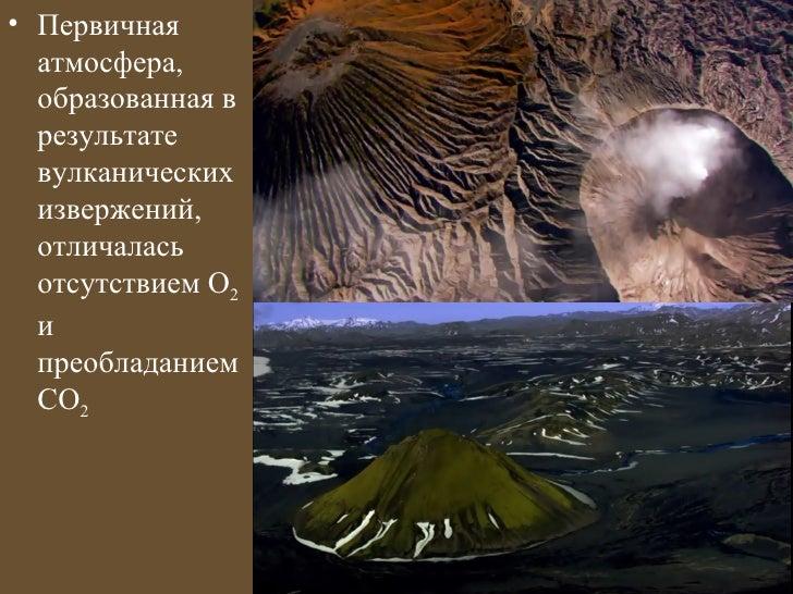 • Первичная  атмосфера,  образованная в  результате  вулканических  извержений,  отличалась  отсутствием О2  и  преобладан...