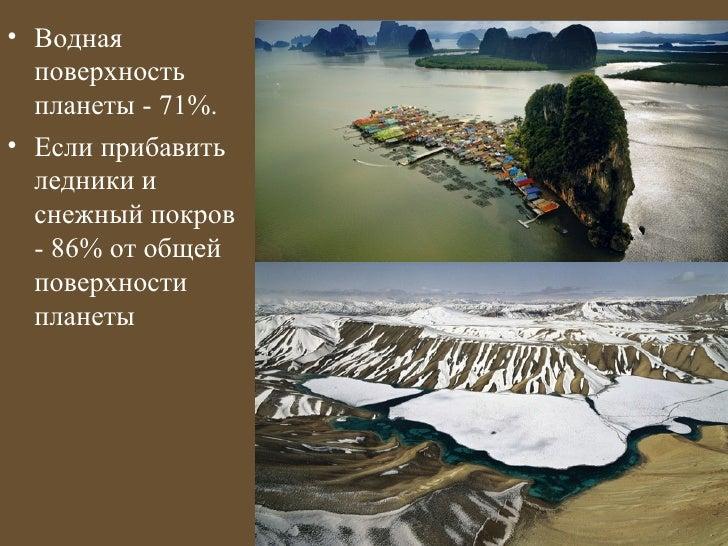 • Водная  поверхность  планеты - 71%.• Если прибавить  ледники и  снежный покров  - 86% от общей  поверхности  планеты