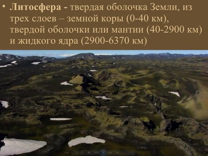 • Литосфера - твердая оболочка Земли, из  трех слоев – земной коры (0-40 км),  твердой оболочки или мантии (40-2900 км)  и...