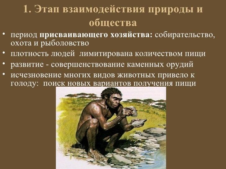 1. Этап взаимодействия природы и                общества• период присваивающего хозяйства: собирательство,  охота и рыболо...