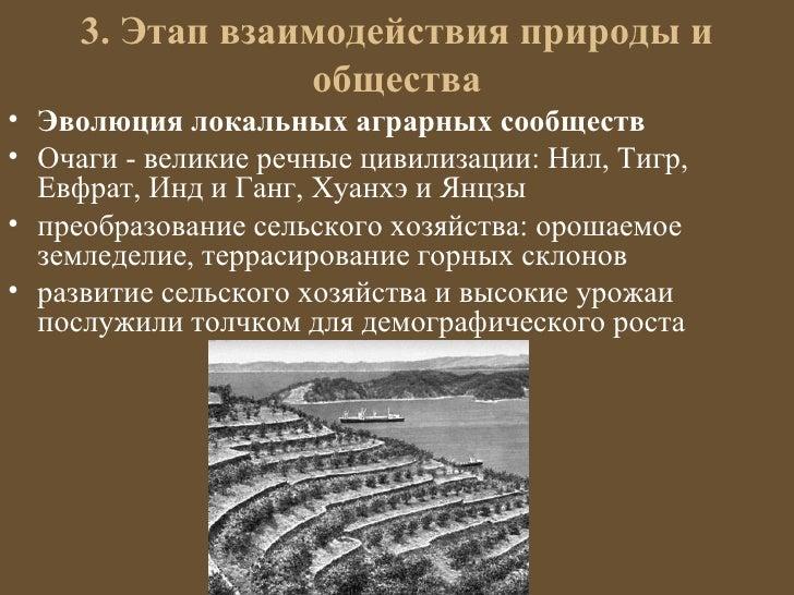 3. Этап взаимодействия природы и                 общества• Эволюция локальных аграрных сообществ• Очаги - великие речные ц...