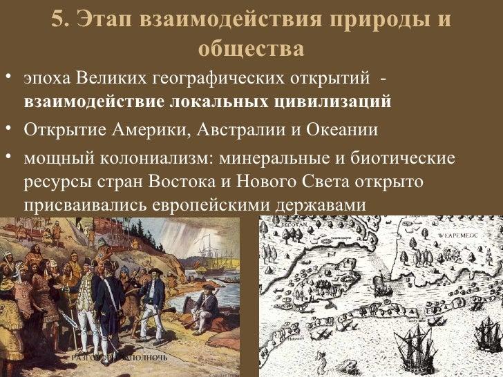 5. Этап взаимодействия природы и                общества• эпоха Великих географических открытий -  взаимодействие локальны...