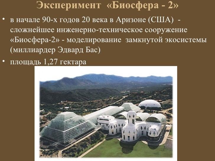 Эксперимент «Биосфера - 2»• в начале 90-х годов 20 века в Аризоне (США) -  сложнейшее инженерно-техническое сооружение  «Б...