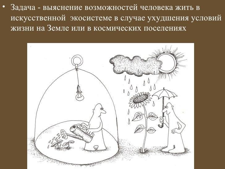 • Задача - выяснение возможностей человека жить в  искусственной экосистеме в случае ухудшения условий  жизни на Земле или...