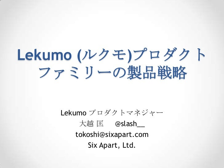 Lekumo (ルクモ)プロダクト  ファミリーの製品戦略   Lekumo プロダクトマネジャー        大越 匡      @slash__       tokoshi@sixapart.com          Six Apart,...