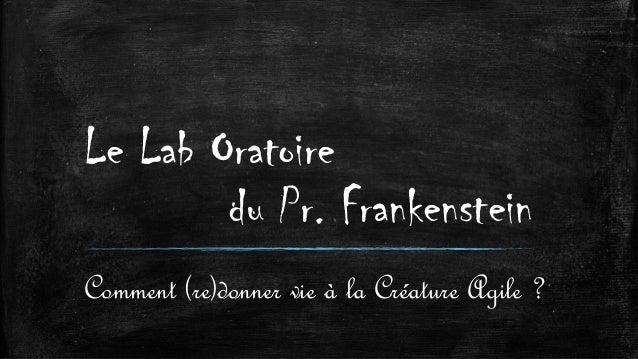 Le Lab Oratoire du Pr. Frankenstein Comment (re)donner vie à la Créature Agile ?