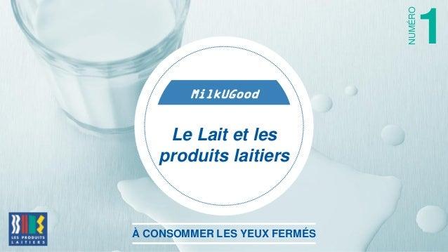 MilkUGood À CONSOMMER LES YEUX FERMÉS 1 NUMÉRO Le Lait et les produits laitiers