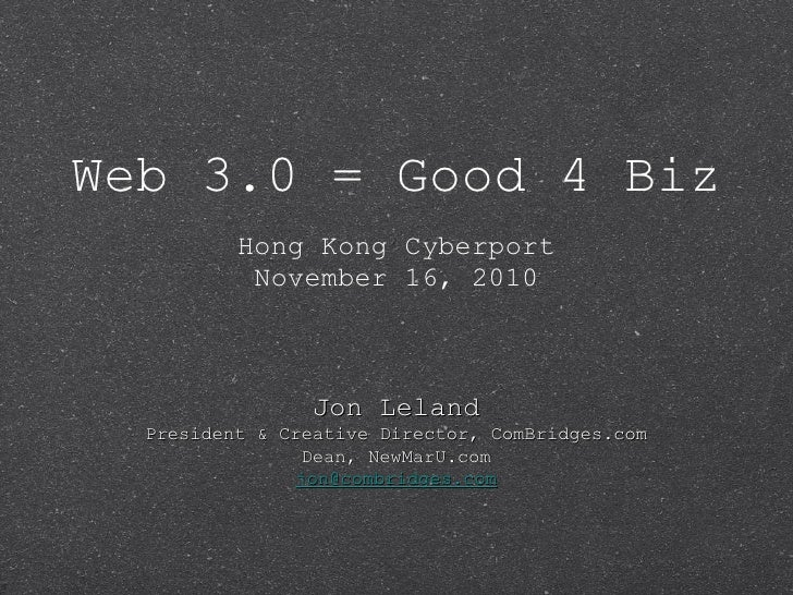 Web 3.0 = Good 4 Biz <ul><li>Hong Kong Cyberport </li></ul><ul><li>November 16, 2010 </li></ul>Jon Leland President & Crea...