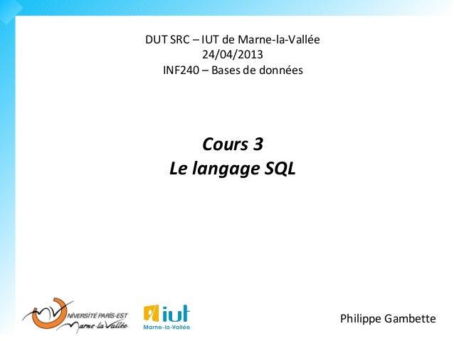 DUT SRC – IUT de Marne-la-Vallée  24/04/2013  INF240 – Bases de données  Cours 3  Le langage SQL  Philippe Gambette