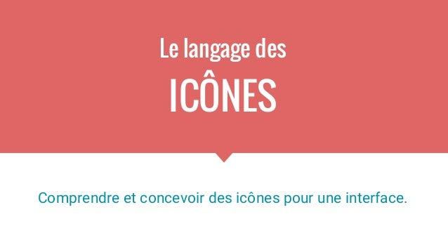 Le langage des ICÔNES Comprendre et concevoir des icônes pour une interface.