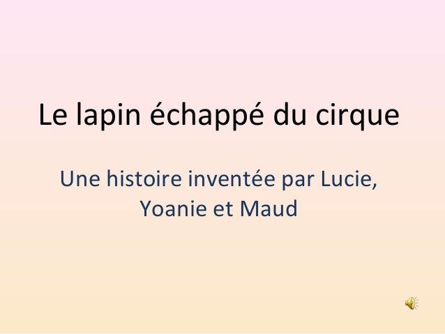 Le lapin échappé du cirque Une histoire inventée par Lucie, Yoanie et Maud