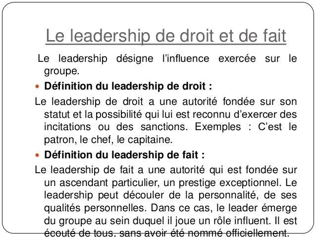 Le leadership de droit et de fait Le leadership désigne l'influence exercée sur le groupe.  Définition du leadership de d...